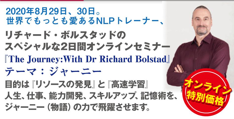 2020年8月29日、30日。世界でもっとも愛あるNLPトレーナー、リチャード・ボルスタッド氏を招いたスペシャルな2日間。『The Journey:With Dr Richard Bolstad』テーマ:ジャーニー目的は『リソースの発見』と『高速学習』。人生、仕事、能力開発、スキルアップ、記憶術を、ジャーニー(物語)の力で飛躍させます。